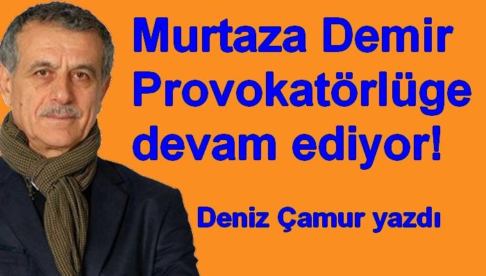 Murtaza Demir Provokatörlüğe devam ediyor!