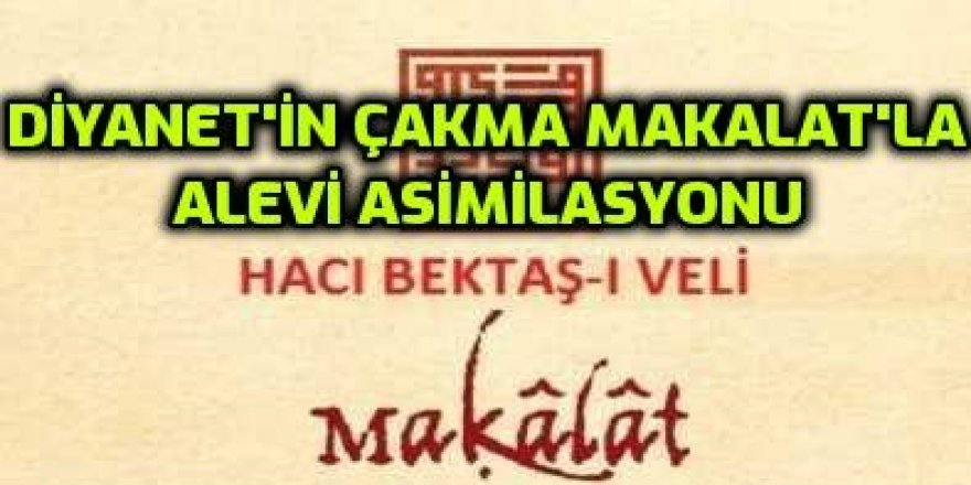 DİYANETİN ÇAKMA MAKALAT'LA ALEVİ ASİMİLASYONU