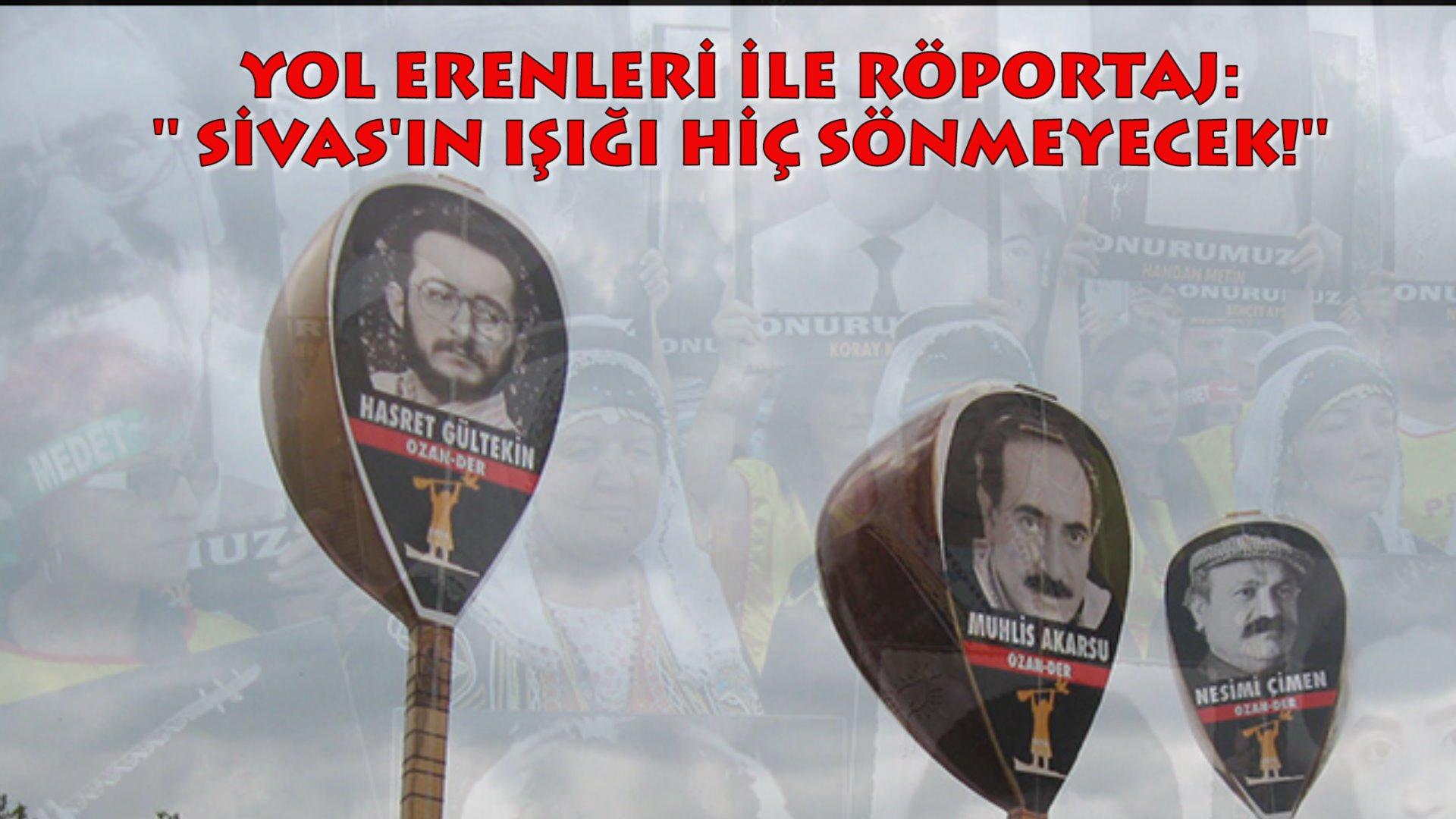 YOL ERENLERİ İLE RÖPORTAJ: ''SİVASIN IŞIĞIN SÖNMEDİ SÖNMEYECEK!''