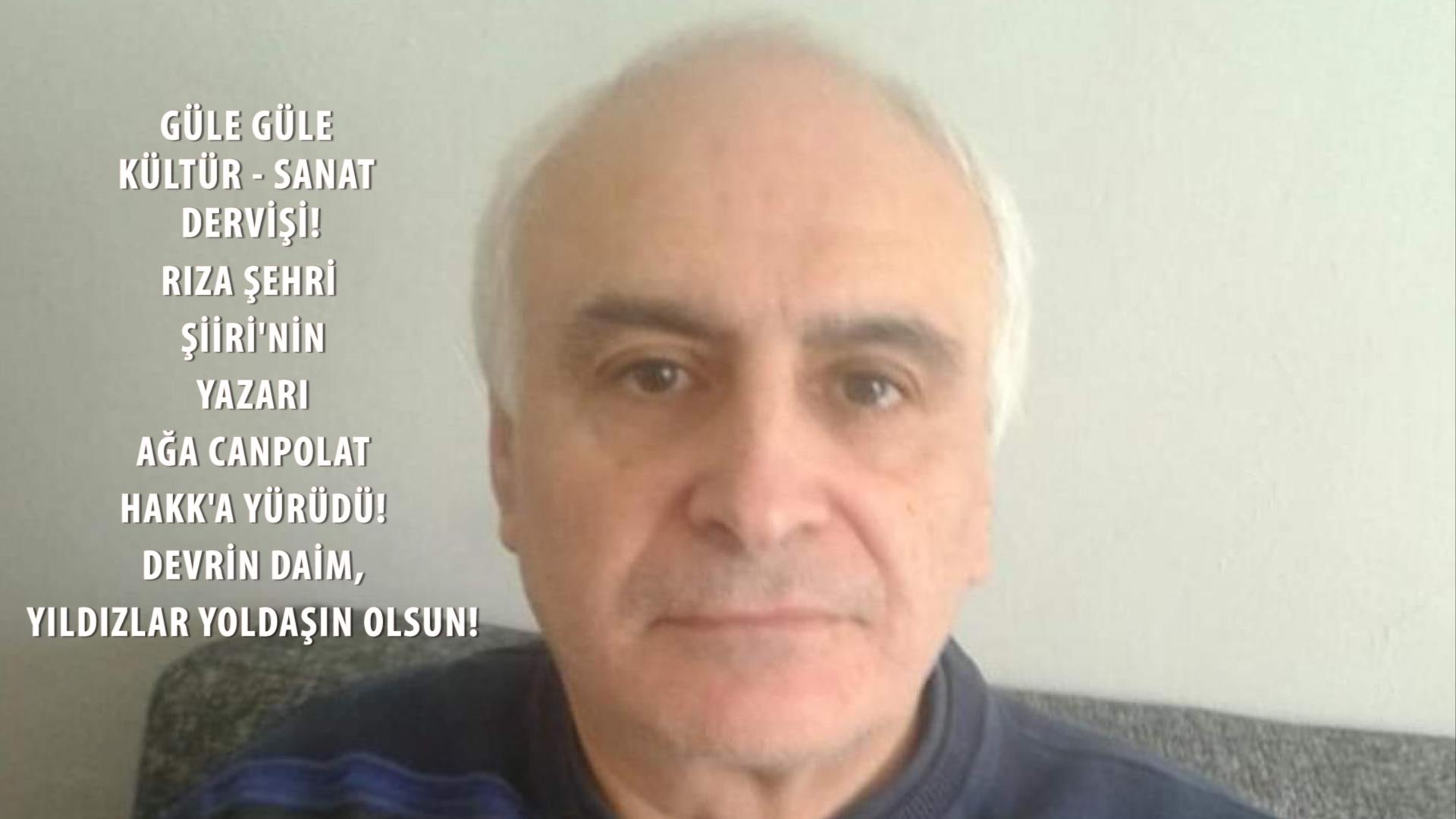 RIZA ŞEHRİ ŞİİR'NİN YAZARI, AĞA CANPOLAT HAKK'A YÜRÜDÜ.
