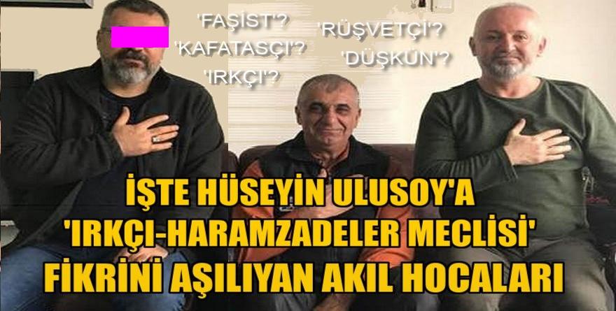 İşte Hüseyin Ulusoy'a 'Irkçı-Haramzadeler Meclisi'' fikrini aşılayan akıl hocaları