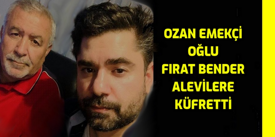 Ozan Emekçi'nin oğlu Fırat Bender Alevilere küfür etti