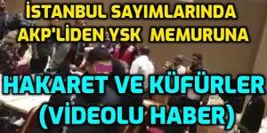 VİDEO - İstanbulda AKP'liden YSK memuruna küfürlü saldırı