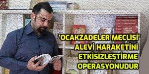 'Ocakzadeler Meclisi' Alevi haraketini etkisizleştirme operasyonudur